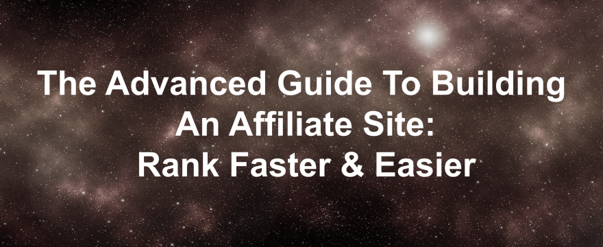The Advanced Guide To Building An Affiliate Site: Rank Faster & Easier