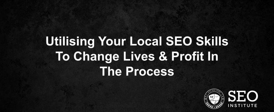 Utilising Your Local SEO Skills To Change Lives & Profit In The Process